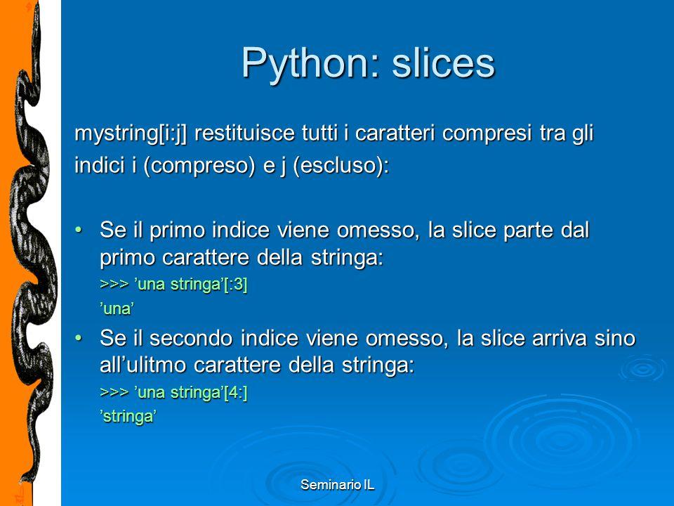 Seminario IL Python: slices mystring[i:j] restituisce tutti i caratteri compresi tra gli indici i (compreso) e j (escluso): Se il primo indice viene o