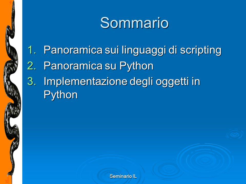 Seminario IL Python Class Inheritance Sintassi:Sintassi: class DerivedClassName(BaseClassName): … … Se BaseClass non è nello stesso modulo:Se BaseClass non è nello stesso modulo: class DerivedClassName(modname.BaseClassName): super(type,[object-or-type]) ritorna la superclasse di type:super(type,[object-or-type]) ritorna la superclasse di type: class C(B): def meth(self, arg): def meth(self, arg): super(C, self).meth(arg) super(C, self).meth(arg) Supporta ereditarietà multipla:Supporta ereditarietà multipla: class DerivedClassName(Base1, Base2, Base3): risoluzione attributi depht-first, left-to-right