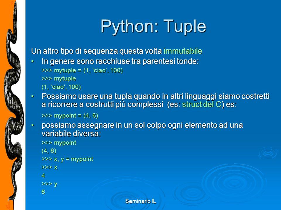 Seminario IL Python: Tuple Un altro tipo di sequenza questa volta immutabile In genere sono racchiuse tra parentesi tonde:In genere sono racchiuse tra
