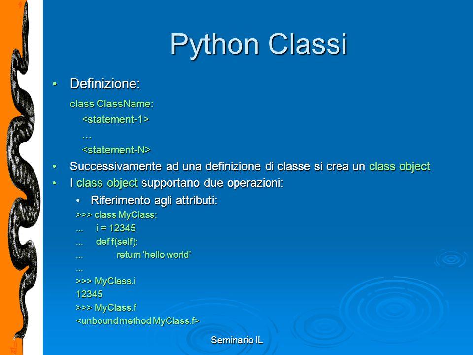 Seminario IL Python Classi Definizione:Definizione: class ClassName: … Successivamente ad una definizione di classe si crea un class objectSuccessivam