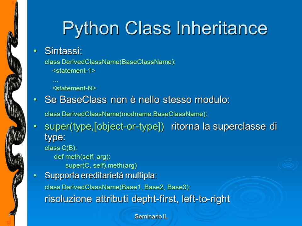 Seminario IL Python Class Inheritance Sintassi:Sintassi: class DerivedClassName(BaseClassName): … … Se BaseClass non è nello stesso modulo:Se BaseClass non è nello stesso modulo: class DerivedClassName(modname.BaseClassName): super(type,[object-or-type]) ritorna la superclasse di type:super(type,[object-or-type]) ritorna la superclasse di type: class C(B): def meth(self, arg): def meth(self, arg): super(C, self).meth(arg) super(C, self).meth(arg) Supporta ereditarietà multipla:Supporta ereditarietà multipla: class DerivedClassName(Base1, Base2, Base3): risoluzione attributi depht-first, left-to-right