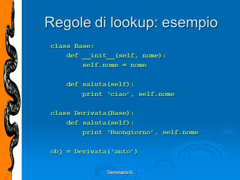 Seminario IL Regole di lookup: esempio class Base: def __init__(self, nome): def __init__(self, nome): self.nome = nome self.nome = nome def saluta(se
