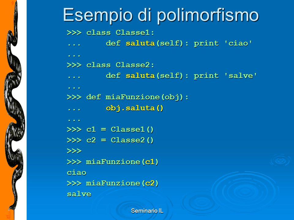 Seminario IL Esempio di polimorfismo >>> class Classe1:... def saluta(self): print 'ciao'... >>> class Classe2:... def saluta(self): print 'salve'...