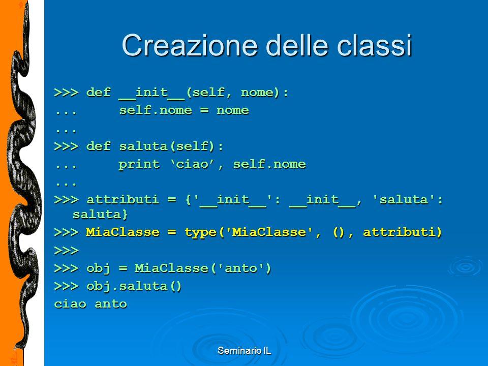 Seminario IL Creazione delle classi >>> def __init__(self, nome):... self.nome = nome... >>> def saluta(self):... print 'ciao', self.nome... >>> attri