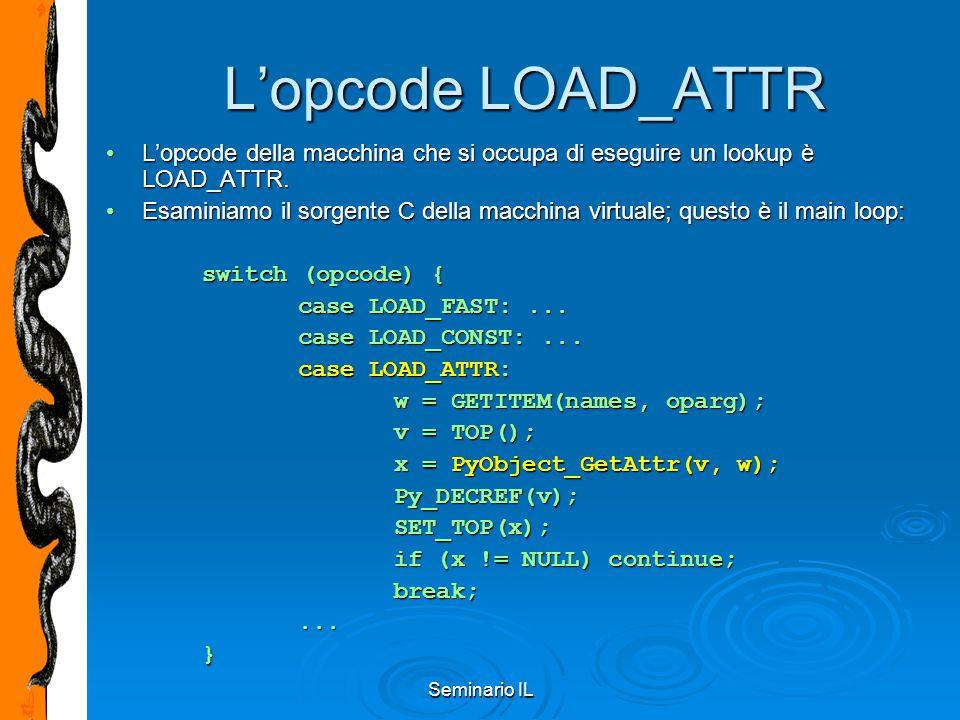 Seminario IL L'opcode LOAD_ATTR L'opcode della macchina che si occupa di eseguire un lookup è LOAD_ATTR.L'opcode della macchina che si occupa di esegu