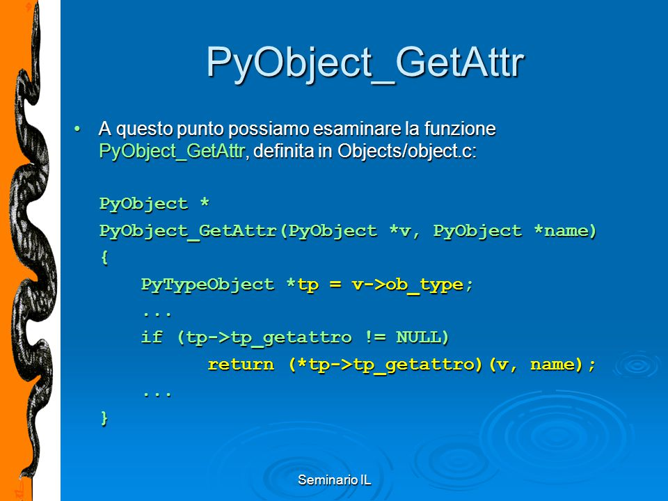 Seminario IL PyObject_GetAttr A questo punto possiamo esaminare la funzione PyObject_GetAttr, definita in Objects/object.c:A questo punto possiamo esaminare la funzione PyObject_GetAttr, definita in Objects/object.c: PyObject * PyObject_GetAttr(PyObject *v, PyObject *name) { PyTypeObject *tp = v->ob_type;...