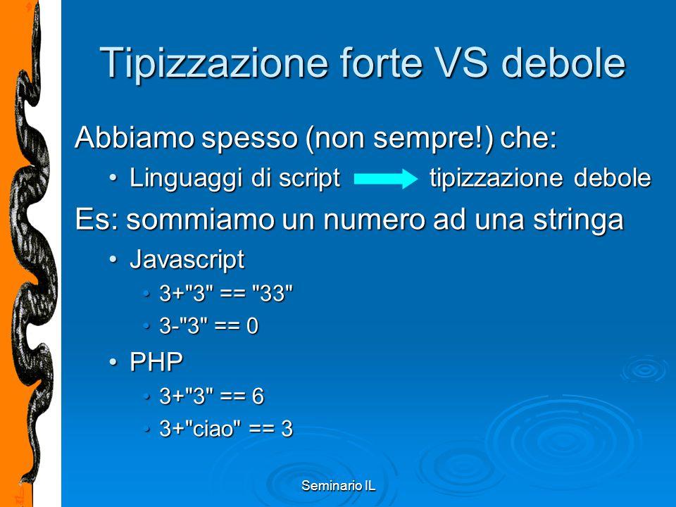 Seminario IL Tipizzazione forte VS debole Abbiamo spesso (non sempre!) che: Linguaggi di script tipizzazione deboleLinguaggi di script tipizzazione de