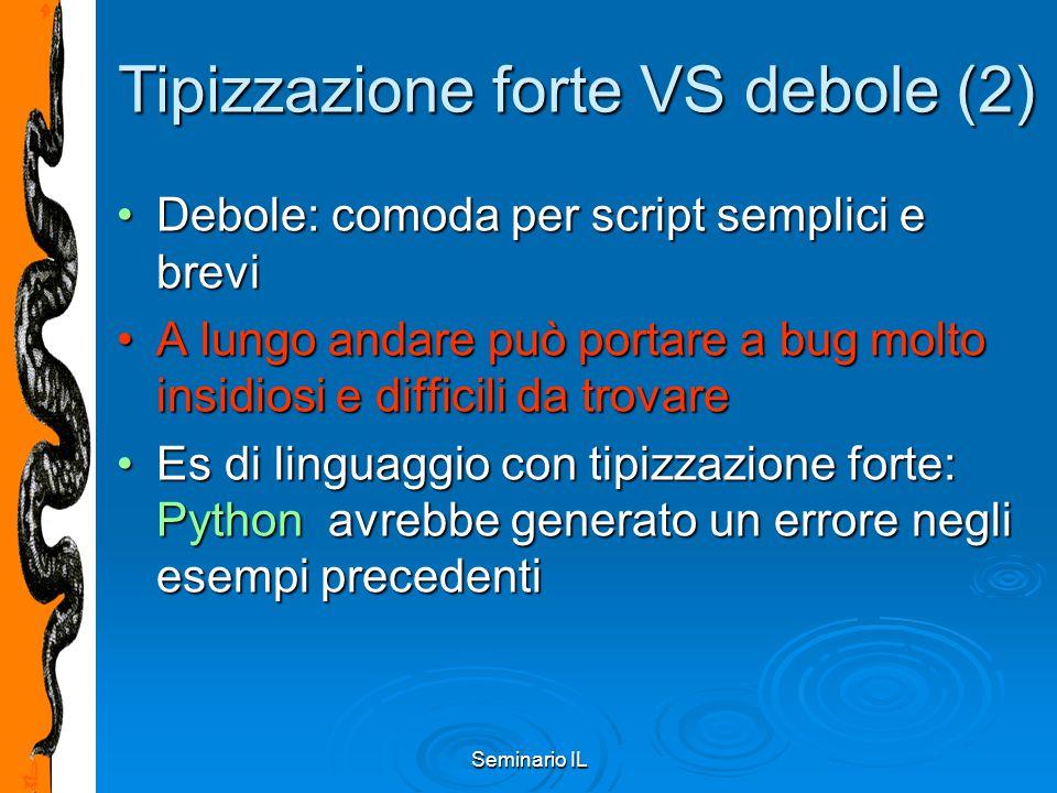 Seminario IL Tipizzazione statica VS dinamica Tipizzazione statica:Tipizzazione statica: eseguibili più efficientieseguibili più efficienti intercettare alcuni (pochi!) errori a compile- timeintercettare alcuni (pochi!) errori a compile- time In quasi tutti i linguaggi di scripting abbiamo tipizzazione dinamica:In quasi tutti i linguaggi di scripting abbiamo tipizzazione dinamica: Tipo determinato a run-time e può variare durante l'esecuzioneTipo determinato a run-time e può variare durante l'esecuzione Notevole flessibilitàNotevole flessibilità