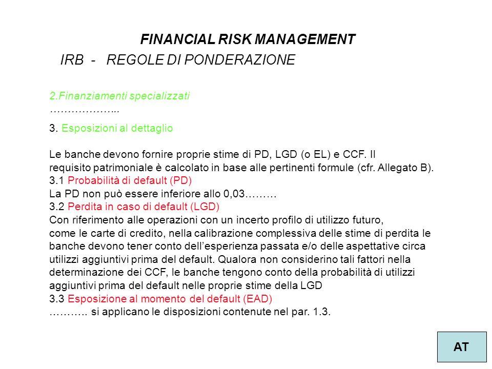 12 FINANCIAL RISK MANAGEMENT AT 3. Esposizioni al dettaglio Le banche devono fornire proprie stime di PD, LGD (o EL) e CCF. Il requisito patrimoniale