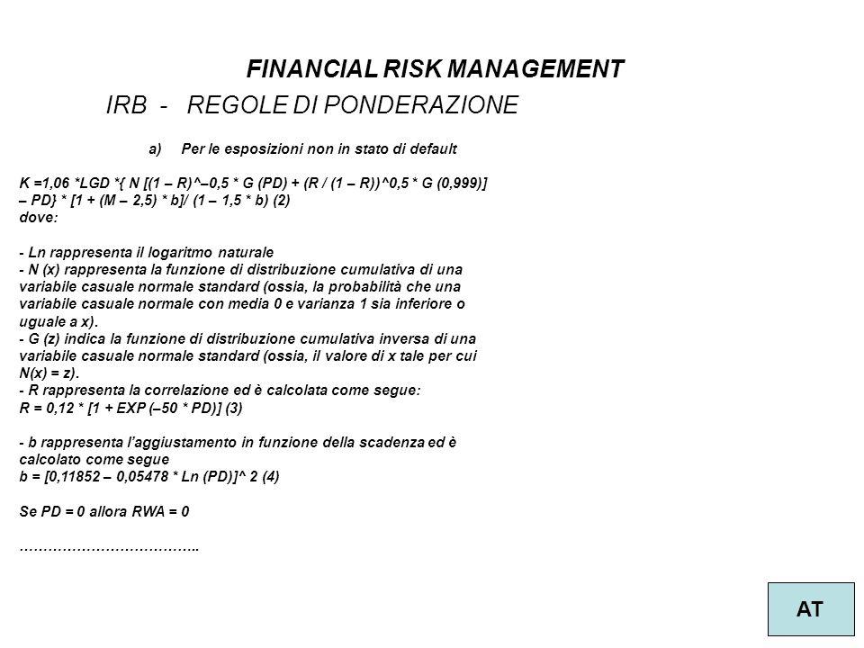 3 FINANCIAL RISK MANAGEMENT AT IRB - REGOLE DI PONDERAZIONE a)Per le esposizioni non in stato di default K =1,06 *LGD *{ N [(1 – R)^–0,5 * G (PD) + (R