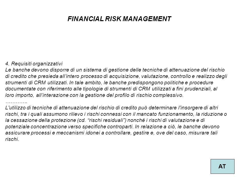 40 FINANCIAL RISK MANAGEMENT AT 4. Requisiti organizzativi Le banche devono disporre di un sistema di gestione delle tecniche di attenuazione del risc