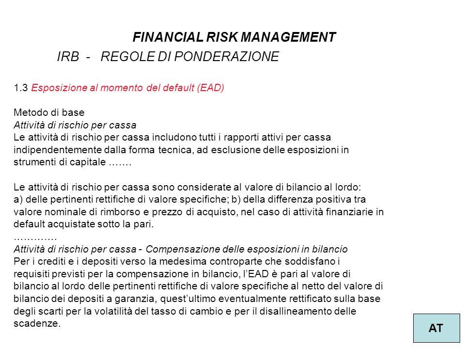 9 FINANCIAL RISK MANAGEMENT AT IRB - REGOLE DI PONDERAZIONE 1.3 Esposizione al momento del default (EAD) Metodo di base Attività di rischio per cassa