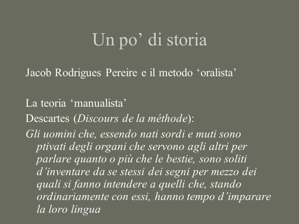 Un po' di storia Jacob Rodrigues Pereire e il metodo 'oralista' La teoria 'manualista' Descartes (Discours de la méthode): Gli uomini che, essendo nati sordi e muti sono ptivati degli organi che servono agli altri per parlare quanto o più che le bestie, sono soliti d'inventare da se stessi dei segni per mezzo dei quali si fanno intendere a quelli che, stando ordinariamente con essi, hanno tempo d'imparare la loro lingua