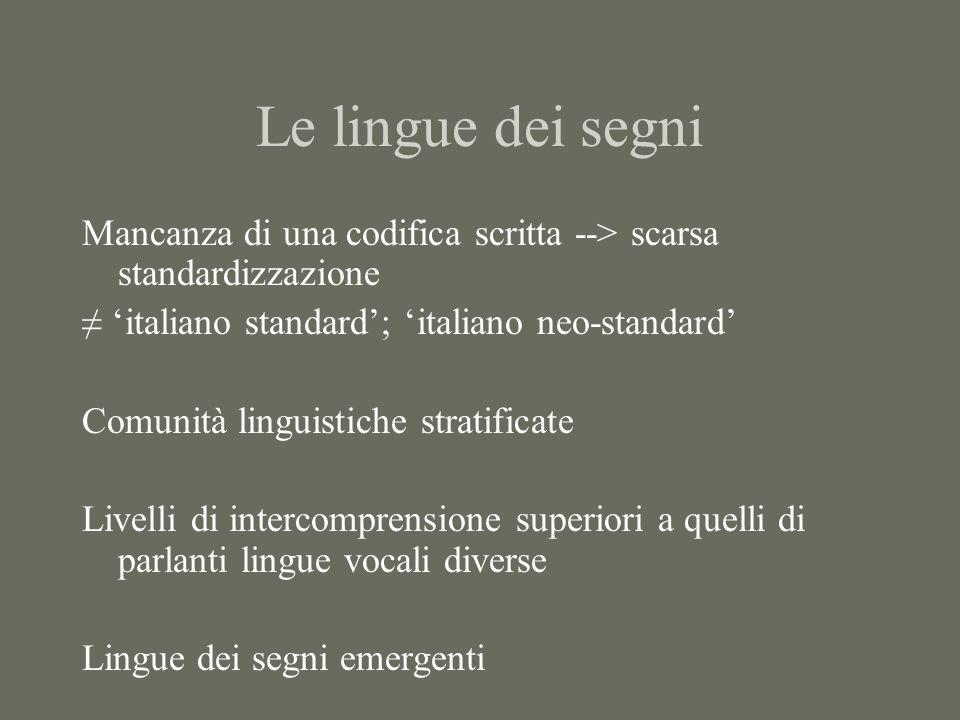 Le lingue dei segni Mancanza di una codifica scritta --> scarsa standardizzazione ≠ 'italiano standard'; 'italiano neo-standard' Comunità linguistiche stratificate Livelli di intercomprensione superiori a quelli di parlanti lingue vocali diverse Lingue dei segni emergenti