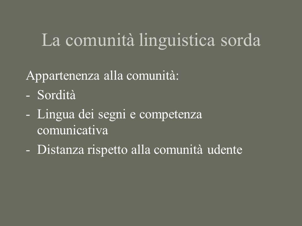 La comunità linguistica sorda Appartenenza alla comunità: -Sordità -Lingua dei segni e competenza comunicativa -Distanza rispetto alla comunità udente