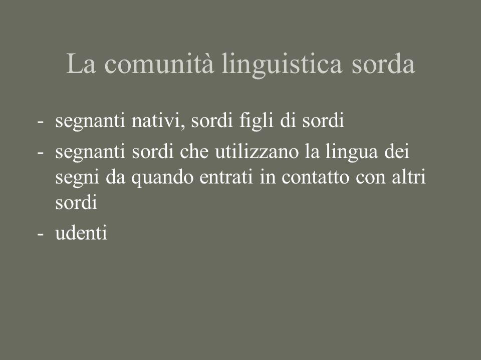 La comunità linguistica sorda -segnanti nativi, sordi figli di sordi -segnanti sordi che utilizzano la lingua dei segni da quando entrati in contatto con altri sordi -udenti