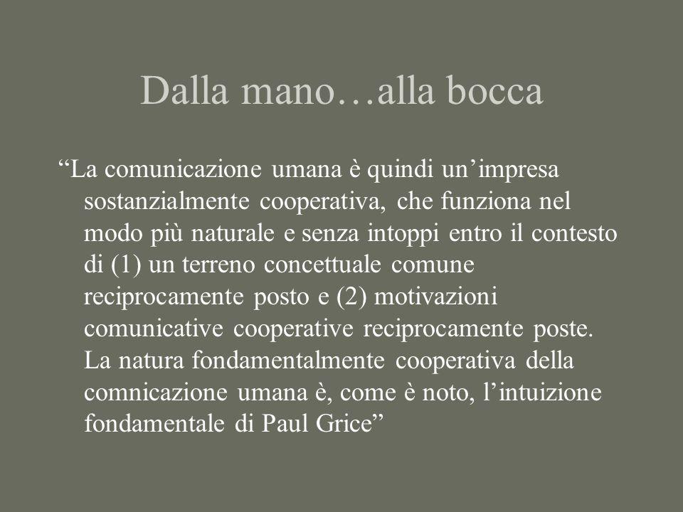 Dalla mano…alla bocca La comunicazione umana è quindi un'impresa sostanzialmente cooperativa, che funziona nel modo più naturale e senza intoppi entro il contesto di (1) un terreno concettuale comune reciprocamente posto e (2) motivazioni comunicative cooperative reciprocamente poste.