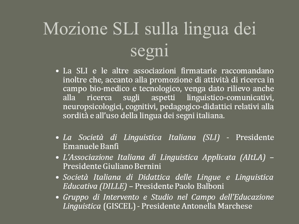 Mozione SLI sulla lingua dei segni La SLI e le altre associazioni firmatarie raccomandano inoltre che, accanto alla promozione di attività di ricerca in campo bio-medico e tecnologico, venga dato rilievo anche alla ricerca sugli aspetti linguistico-comunicativi, neuropsicologici, cognitivi, pedagogico-didattici relativi alla sordità e all'uso della lingua dei segni italiana.