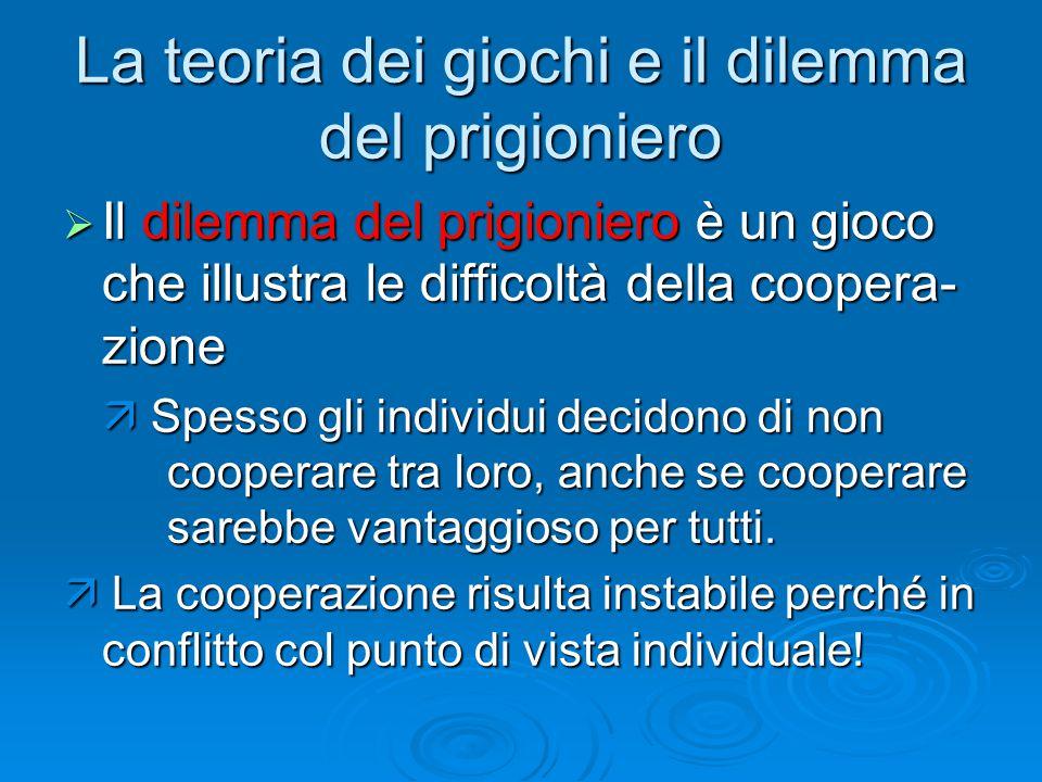 La teoria dei giochi e il dilemma del prigioniero  Il dilemma del prigioniero è un gioco che illustra le difficoltà della coopera- zione  Spesso gli