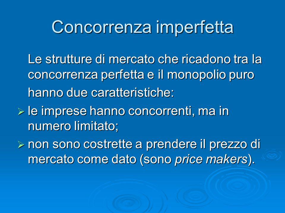 Concorrenza imperfetta Le strutture di mercato che ricadono tra la concorrenza perfetta e il monopolio puro hanno due caratteristiche:  le imprese ha