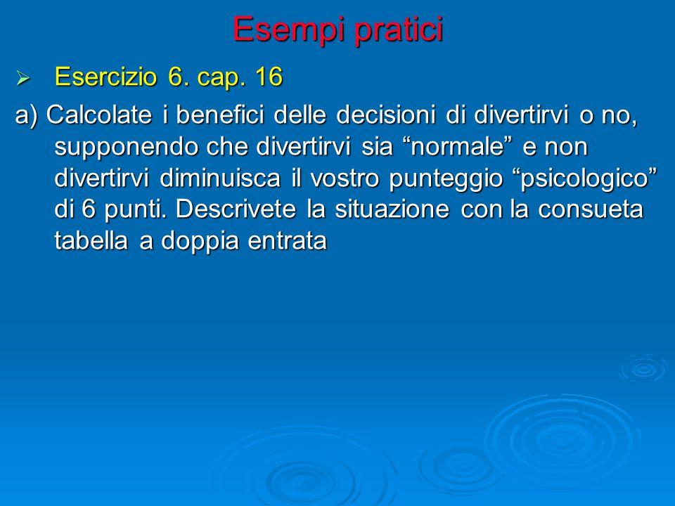 """Esempi pratici  Esercizio 6. cap. 16 a) Calcolate i benefici delle decisioni di divertirvi o no, supponendo che divertirvi sia """"normale"""" e non divert"""