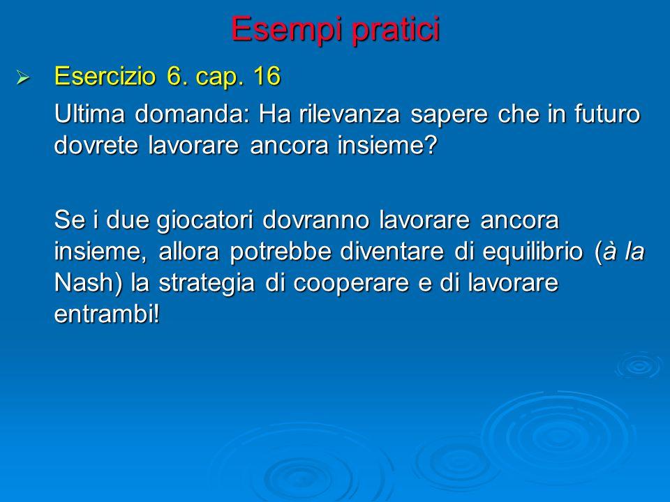 Esempi pratici  Esercizio 6. cap. 16 Ultima domanda: Ha rilevanza sapere che in futuro dovrete lavorare ancora insieme? Se i due giocatori dovranno l