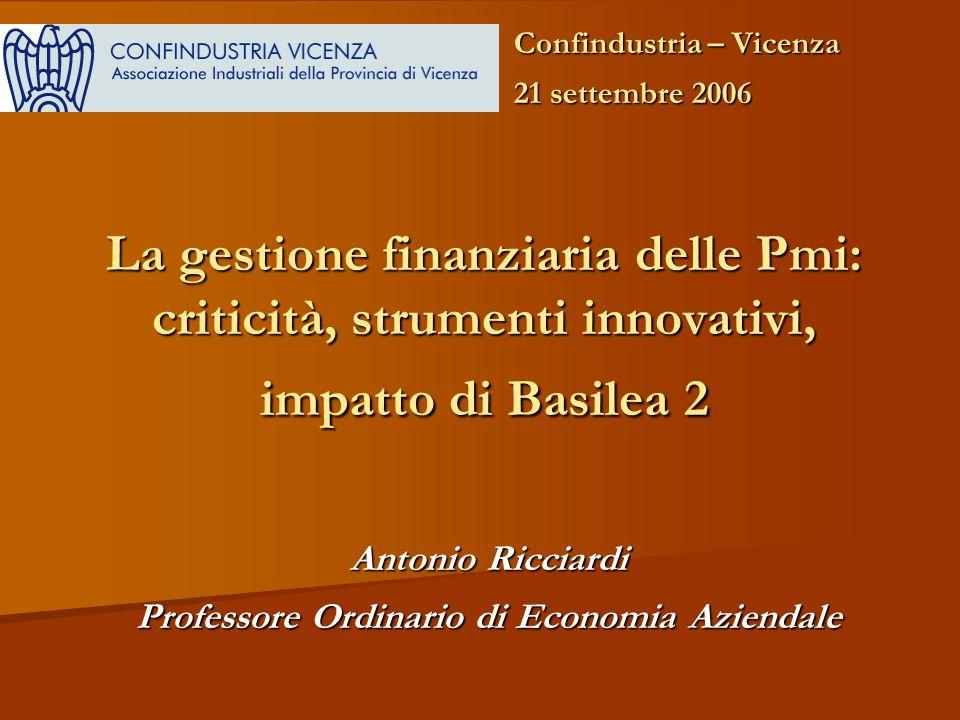 La gestione finanziaria delle Pmi: criticità, strumenti innovativi, impatto di Basilea 2 Antonio Ricciardi Professore Ordinario di Economia Aziendale Confindustria – Vicenza 21 settembre 2006