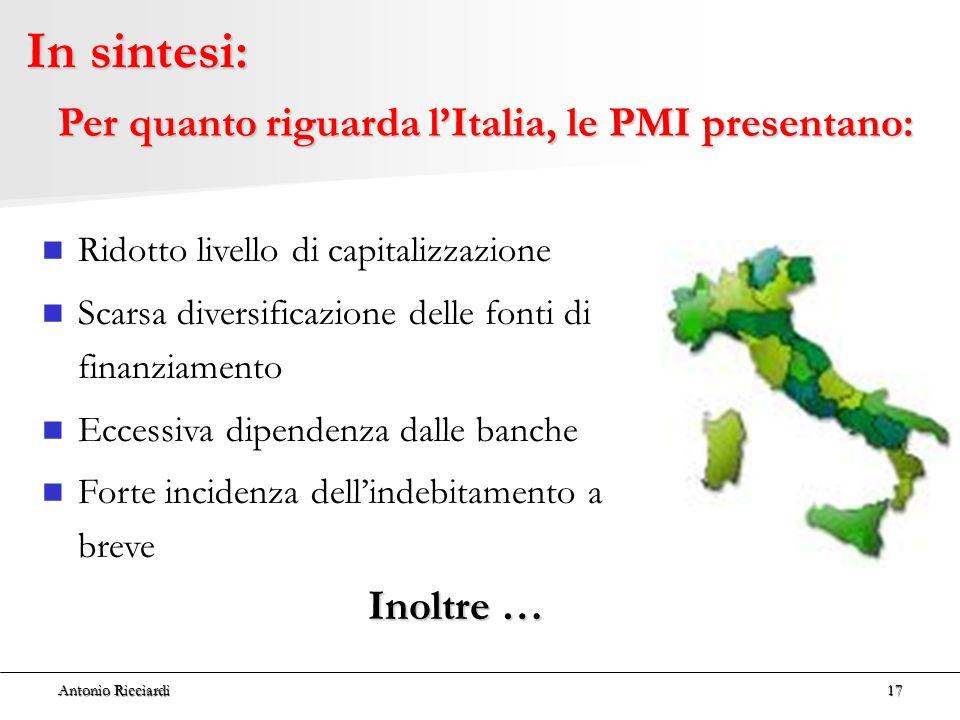 Antonio Ricciardi17 In sintesi: Ridotto livello di capitalizzazione Scarsa diversificazione delle fonti di finanziamento Eccessiva dipendenza dalle banche Forte incidenza dell'indebitamento a breve Inoltre … Per quanto riguarda l'Italia, le PMI presentano: