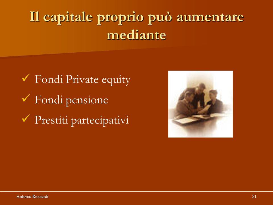 Antonio Ricciardi21 Il capitale proprio può aumentare mediante Fondi Private equity Fondi pensione Prestiti partecipativi