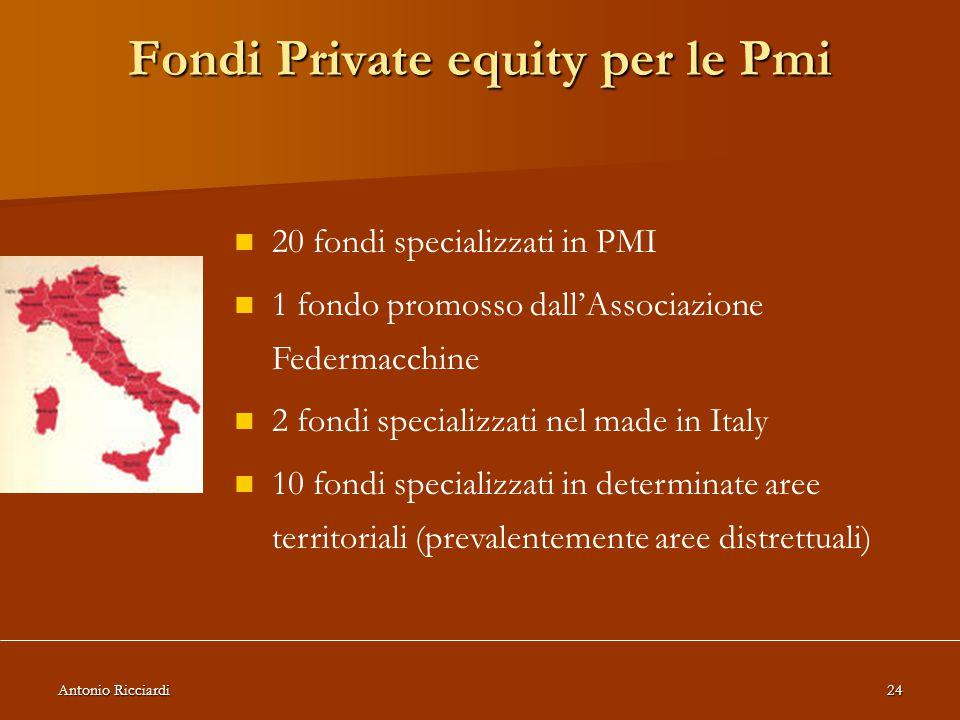 Antonio Ricciardi24 Fondi Private equity per le Pmi 20 fondi specializzati in PMI 1 fondo promosso dall'Associazione Federmacchine 2 fondi specializzati nel made in Italy 10 fondi specializzati in determinate aree territoriali (prevalentemente aree distrettuali)