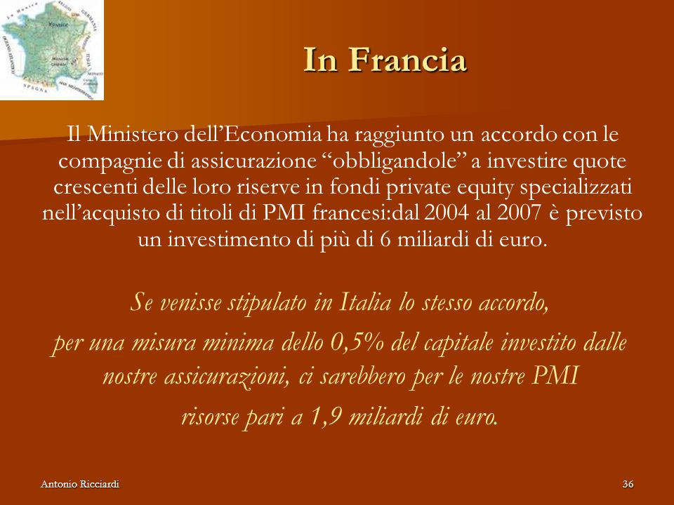 Antonio Ricciardi36 In Francia Il Ministero dell'Economia ha raggiunto un accordo con le compagnie di assicurazione obbligandole a investire quote crescenti delle loro riserve in fondi private equity specializzati nell'acquisto di titoli di PMI francesi:dal 2004 al 2007 è previsto un investimento di più di 6 miliardi di euro.