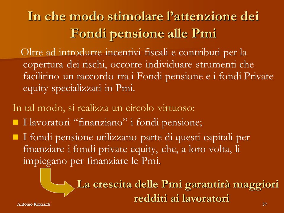 Antonio Ricciardi37 In che modo stimolare l'attenzione dei Fondi pensione alle Pmi Oltre ad introdurre incentivi fiscali e contributi per la copertura dei rischi, occorre individuare strumenti che facilitino un raccordo tra i Fondi pensione e i fondi Private equity specializzati in Pmi.