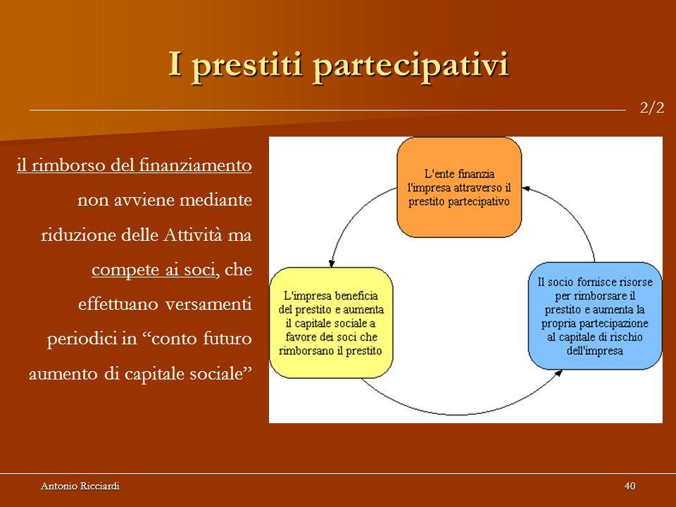 Antonio Ricciardi40 I prestiti partecipativi il rimborso del finanziamento non avviene mediante riduzione delle Attività ma compete ai soci, che effettuano versamenti periodici in conto futuro aumento di capitale sociale 2/2