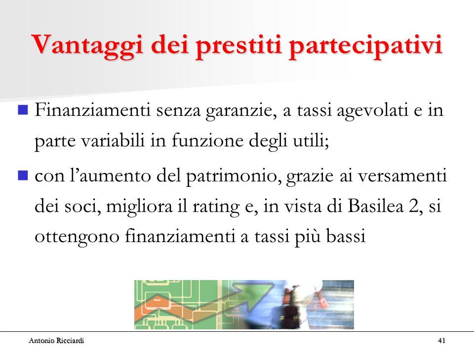 Antonio Ricciardi41 Vantaggi dei prestiti partecipativi Finanziamenti senza garanzie, a tassi agevolati e in parte variabili in funzione degli utili; con l'aumento del patrimonio, grazie ai versamenti dei soci, migliora il rating e, in vista di Basilea 2, si ottengono finanziamenti a tassi più bassi