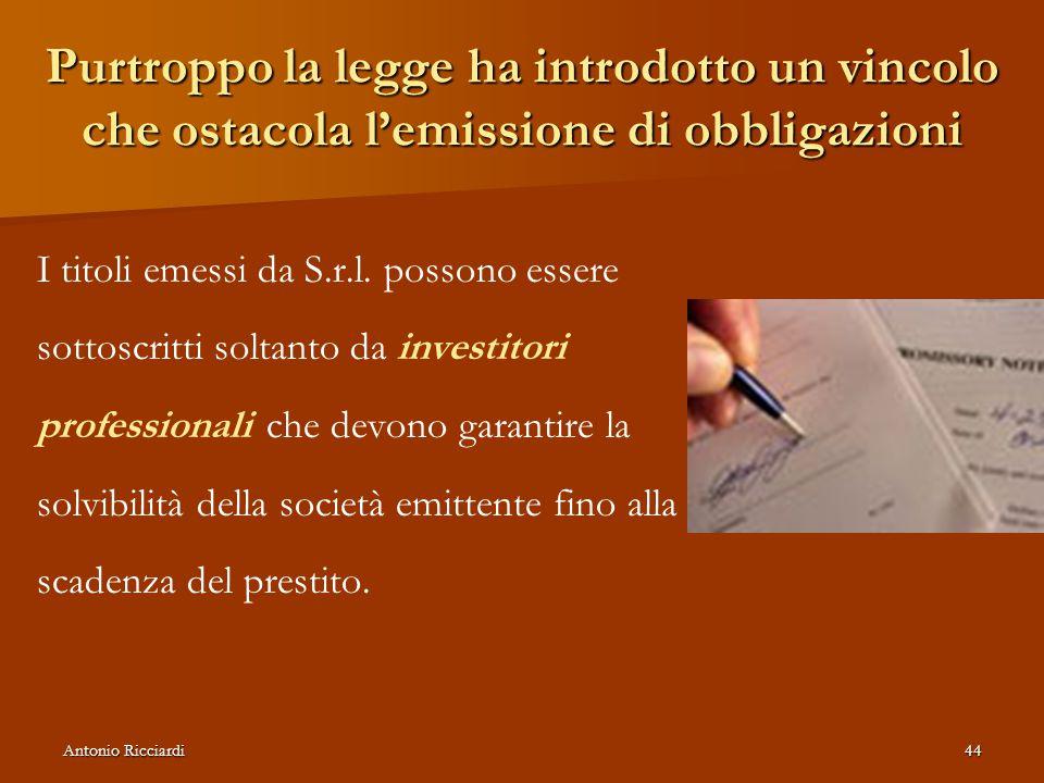 Antonio Ricciardi44 Purtroppo la legge ha introdotto un vincolo che ostacola l'emissione di obbligazioni I titoli emessi da S.r.l.