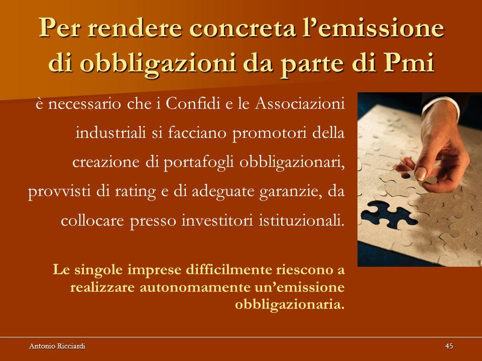 Antonio Ricciardi45 Per rendere concretal'emissione di obbligazioni da parte di Pmi Per rendere concreta l'emissione di obbligazioni da parte di Pmi è necessario che i Confidi e le Associazioni industriali si facciano promotori della creazione di portafogli obbligazionari, provvisti di rating e di adeguate garanzie, da collocare presso investitori istituzionali.