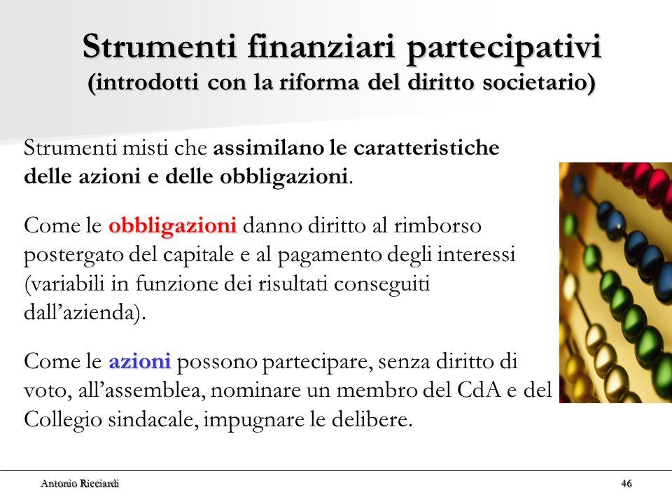 Antonio Ricciardi46 Strumenti finanziari partecipativi (introdotti con la riforma del diritto societario) Strumenti misti che assimilano le caratteristiche delle azioni e delle obbligazioni.