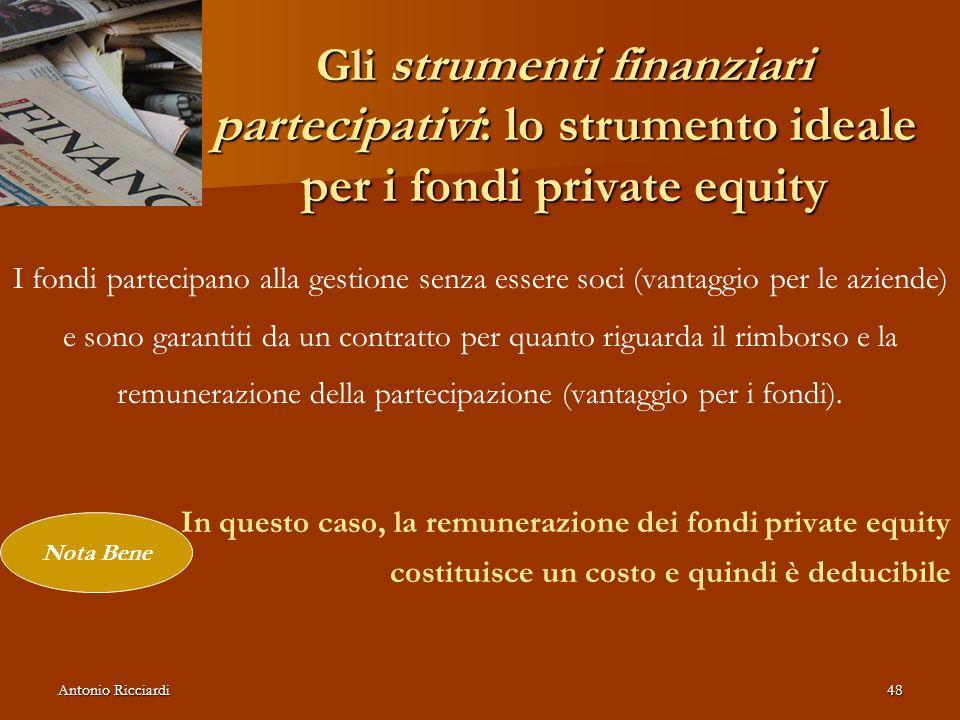 Antonio Ricciardi48 Gli strumenti finanziari partecipativi: lo strumento ideale per i fondi private equity I fondi partecipano alla gestione senza essere soci (vantaggio per le aziende) e sono garantiti da un contratto per quanto riguarda il rimborso e la remunerazione della partecipazione (vantaggio per i fondi).