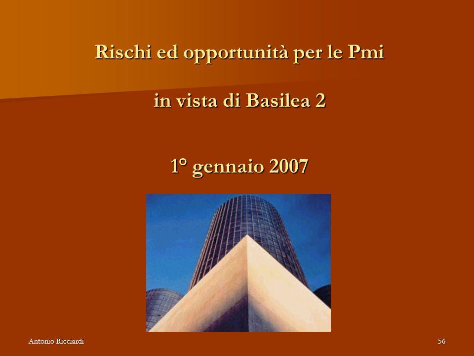 Antonio Ricciardi56 Rischi ed opportunità per le Pmi in vista di Basilea 2 1° gennaio 2007