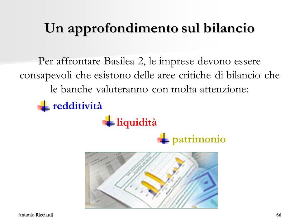 Antonio Ricciardi66 Un approfondimento sul bilancio Per affrontare Basilea 2, le imprese devono essere consapevoli che esistono delle aree critiche di bilancio che le banche valuteranno con molta attenzione: redditività liquidità patrimonio