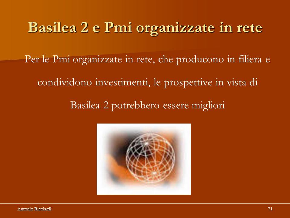 Antonio Ricciardi71 Basilea 2 e Pmi organizzate in rete Per le Pmi organizzate in rete, che producono in filiera e condividono investimenti, le prospettive in vista di Basilea 2 potrebbero essere migliori