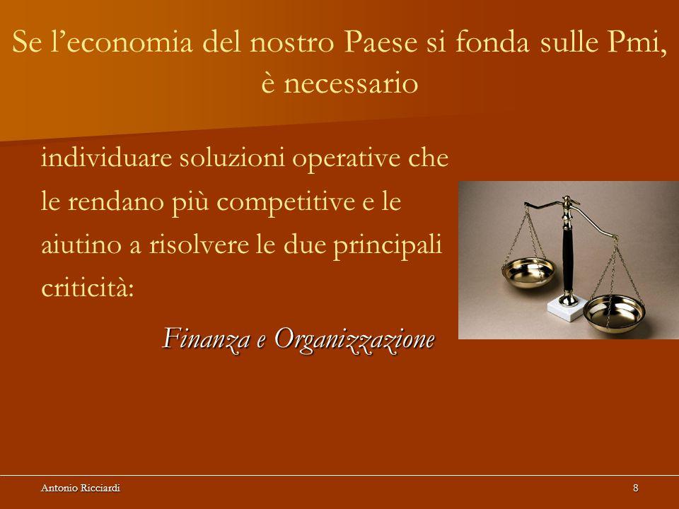 Antonio Ricciardi8 individuare soluzioni operative che le rendano più competitive e le aiutino a risolvere le due principali criticità: Finanza e Organizzazione Finanza e Organizzazione Se l'economia del nostro Paese si fonda sulle Pmi, è necessario