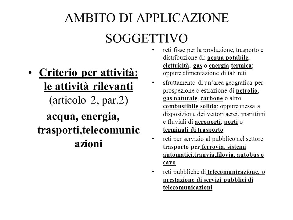 AMBITO DI APPLICAZIONE SOGGETTIVO Criterio per attività: le attività rilevanti (articolo 2, par.2) acqua, energia, trasporti,telecomunic azioni reti f