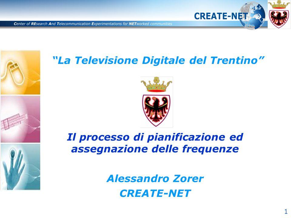 """1 """"La Televisione Digitale del Trentino"""" Il processo di pianificazione ed assegnazione delle frequenze Alessandro Zorer CREATE-NET"""