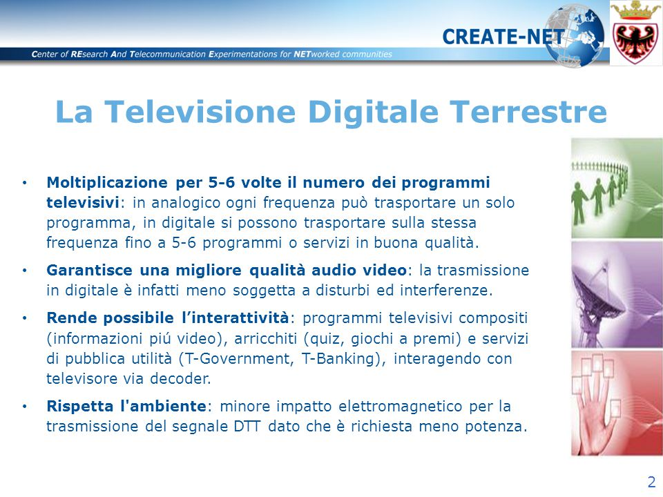2 La Televisione Digitale Terrestre Moltiplicazione per 5-6 volte il numero dei programmi televisivi: in analogico ogni frequenza può trasportare un solo programma, in digitale si possono trasportare sulla stessa frequenza fino a 5-6 programmi o servizi in buona qualità.