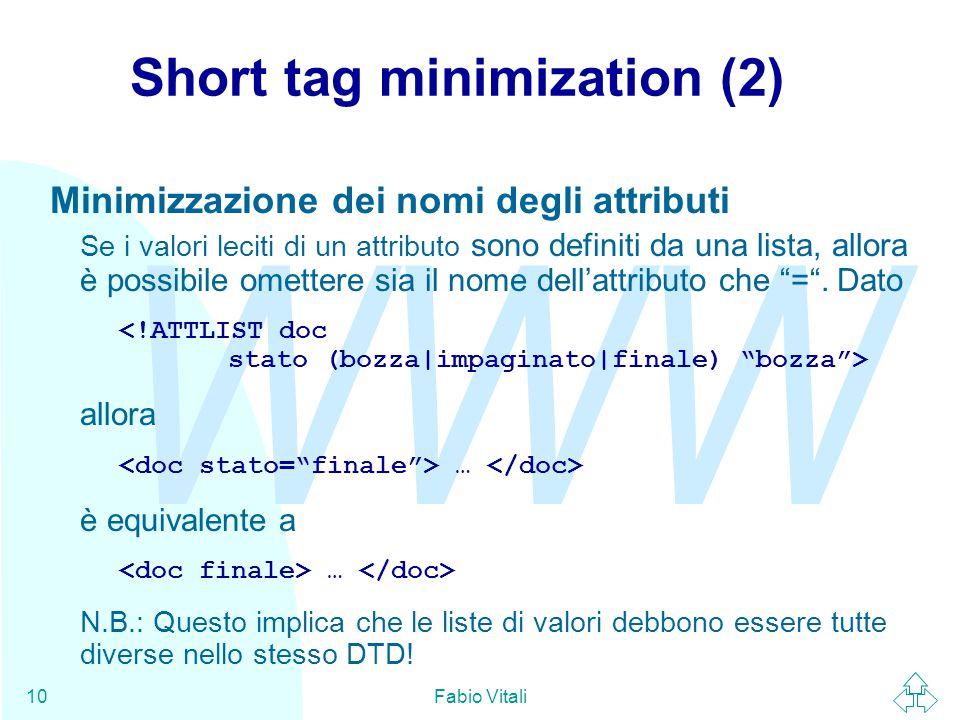 WWW Fabio Vitali10 Short tag minimization (2) Minimizzazione dei nomi degli attributi Se i valori leciti di un attributo sono definiti da una lista, a