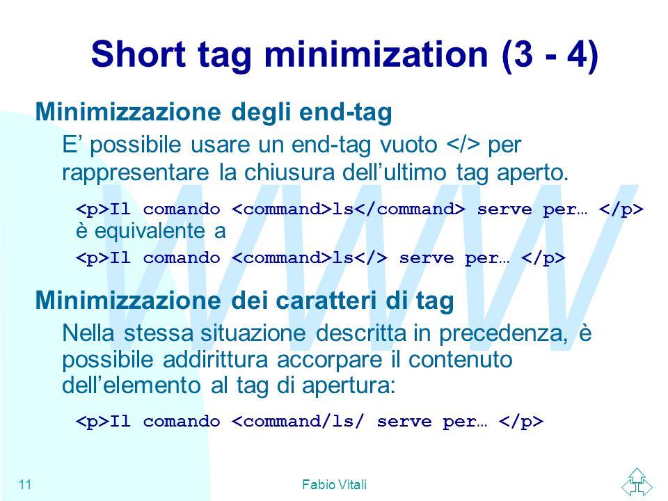 WWW Fabio Vitali11 Short tag minimization (3 - 4) Minimizzazione degli end-tag E' possibile usare un end-tag vuoto per rappresentare la chiusura dell'ultimo tag aperto.