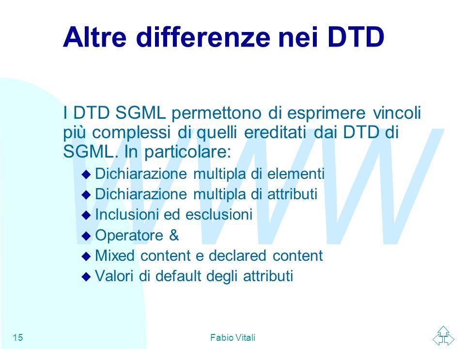 WWW Fabio Vitali15 Altre differenze nei DTD I DTD SGML permettono di esprimere vincoli più complessi di quelli ereditati dai DTD di SGML. In particola