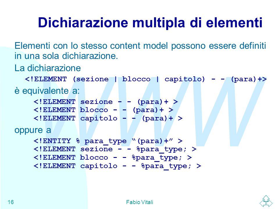 WWW Fabio Vitali16 Dichiarazione multipla di elementi Elementi con lo stesso content model possono essere definiti in una sola dichiarazione. La dichi