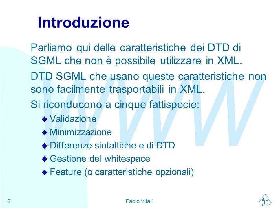 WWW Fabio Vitali2 Introduzione Parliamo qui delle caratteristiche dei DTD di SGML che non è possibile utilizzare in XML. DTD SGML che usano queste car